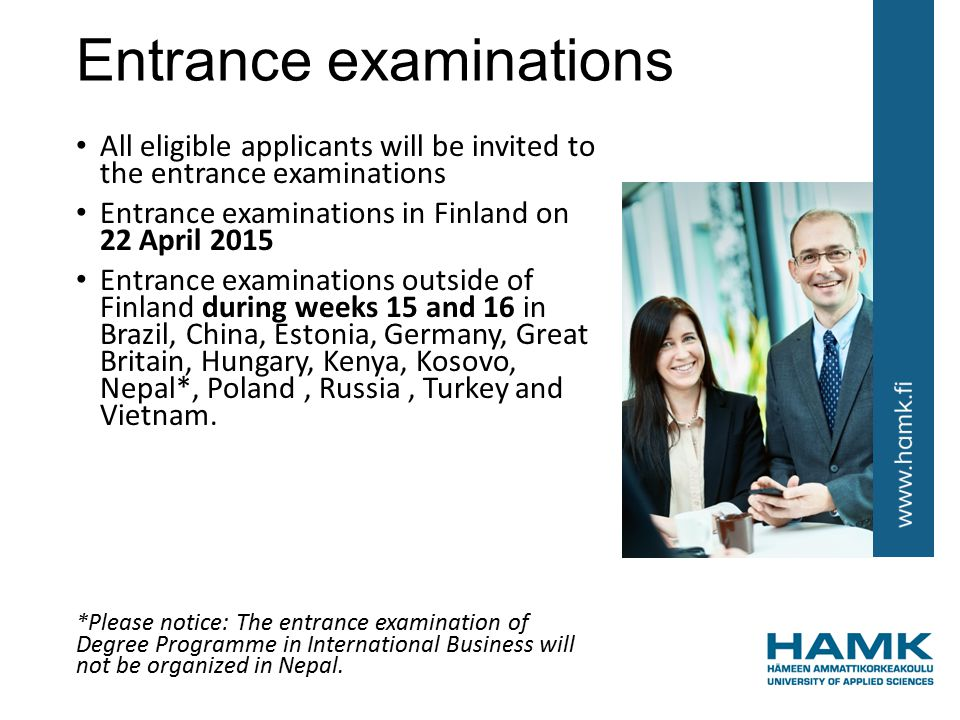 Entrance examinations All eligible applicants will be invited to the entrance examinations Entrance examinations in Finland on 22 April 2015 Entrance examinations outside of Finland during weeks 15 and 16 in Brazil, China, Estonia, Germany, Great Britain, Hungary, Kenya, Kosovo, Nepal*, Poland, Russia, Turkey and Vietnam.