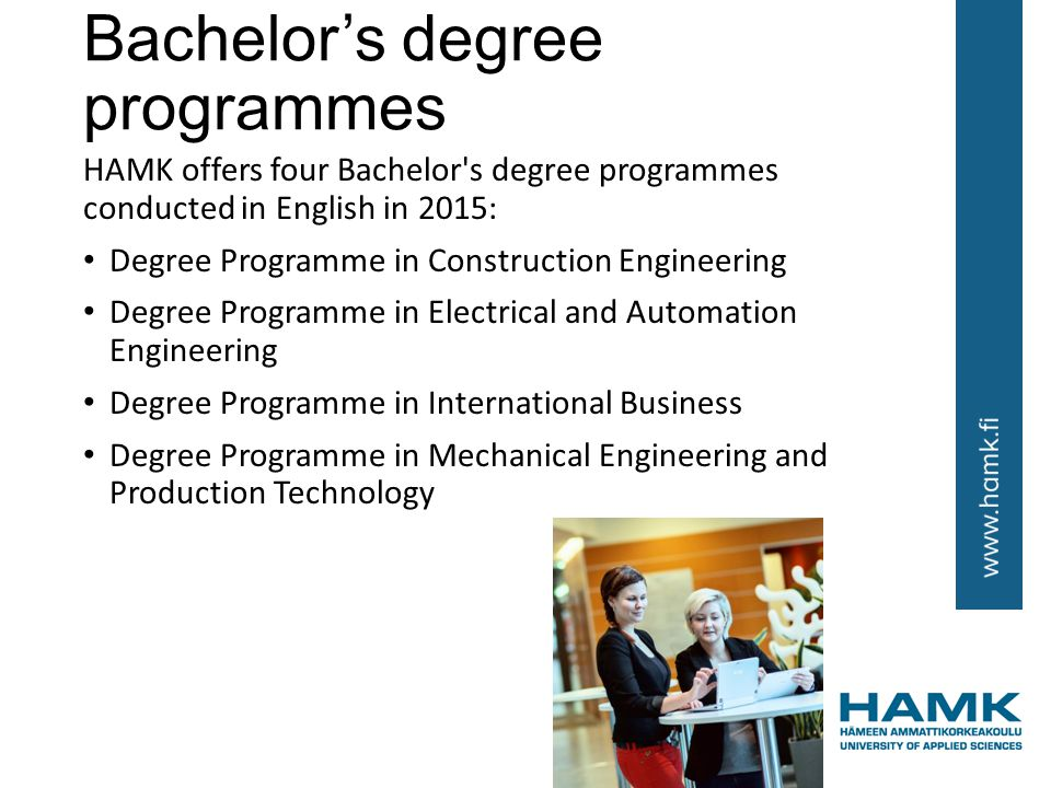Bachelor's degree programmes HAMK offers four Bachelor s degree programmes conducted in English in 2015: Degree Programme in Construction Engineering Degree Programme in Electrical and Automation Engineering Degree Programme in International Business Degree Programme in Mechanical Engineering and Production Technology