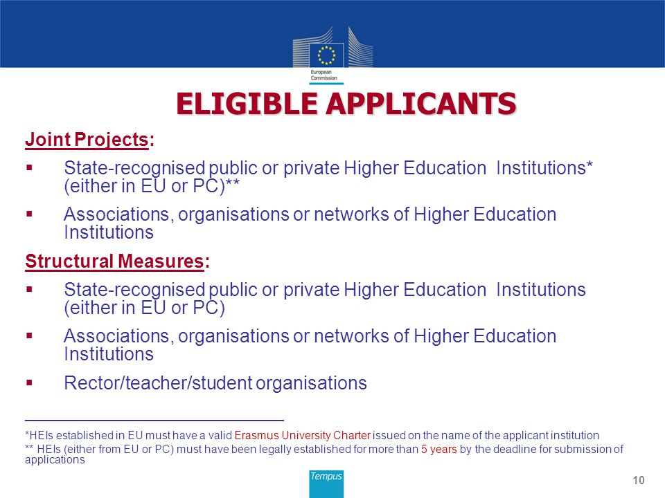 Joint Projects:  State-recognised public or private Higher Education Institutions* (either in EU or PC)**  Associations, organisations or networks of Higher Education Institutions Structural Measures:  State-recognised public or private Higher Education Institutions (either in EU or PC)  Associations, organisations or networks of Higher Education Institutions  Rector/teacher/student organisations _________________________ *HEIs established in EU must have a valid Erasmus University Charter issued on the name of the applicant institution ** HEIs (either from EU or PC) must have been legally established for more than 5 years by the deadline for submission of applications 10 ELIGIBLE APPLICANTS
