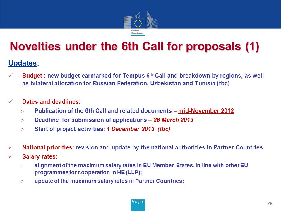 Novelties under the 6th Call for proposals (1) Updates: Budget : new budget earmarked for Tempus 6 th Call and breakdown by regions, as well as bilateral allocation for Russian Federation, Uzbekistan and Tunisia (tbc) Dates and deadlines: o Publication of the 6th Call and related documents – mid-November 2012 o Deadline for submission of applications – 26 March 2013 o Start of project activities: 1 December 2013 (tbc) National priorities: revision and update by the national authorities in Partner Countries Salary rates: o alignment of the maximum salary rates in EU Member States, in line with other EU programmes for cooperation in HE (LLP); o update of the maximum salary rates in Partner Countries; 28