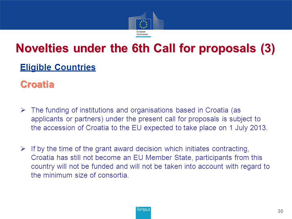 Novelties under the 6th Call for proposals (3) Eligible Countries Croatia Croatia  The funding of institutions and organisations based in Croatia (as applicants or partners) under the present call for proposals is subject to the accession of Croatia to the EU expected to take place on 1 July 2013.