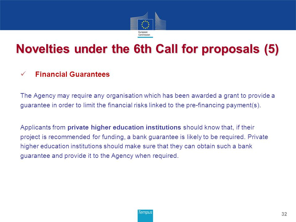 Novelties under the 6th Call for proposals (5) Financial Guarantees The Agency may require any organisation which has been awarded a grant to provide a guarantee in order to limit the financial risks linked to the pre-financing payment(s).