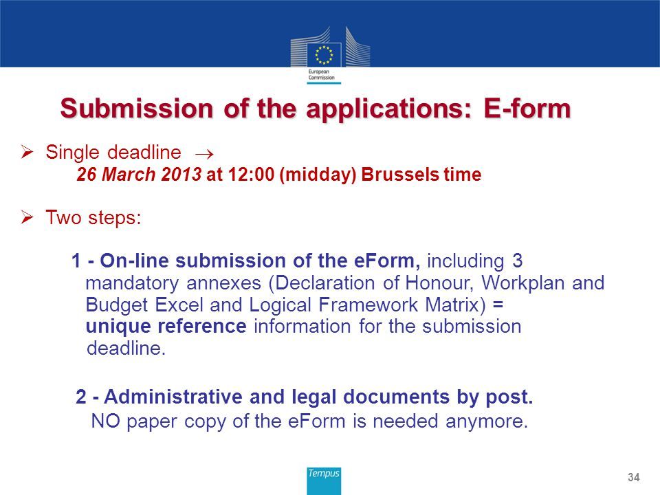 Submission of the applications: E-form 34  Single deadline  26 March 2013 at 12:00 (midday) Brussels time  Two steps: 1 - On-line submission of the eForm, including 3 mandatory annexes (Declaration of Honour, Workplan and Budget Excel and Logical Framework Matrix) = unique reference information for the submission deadline.