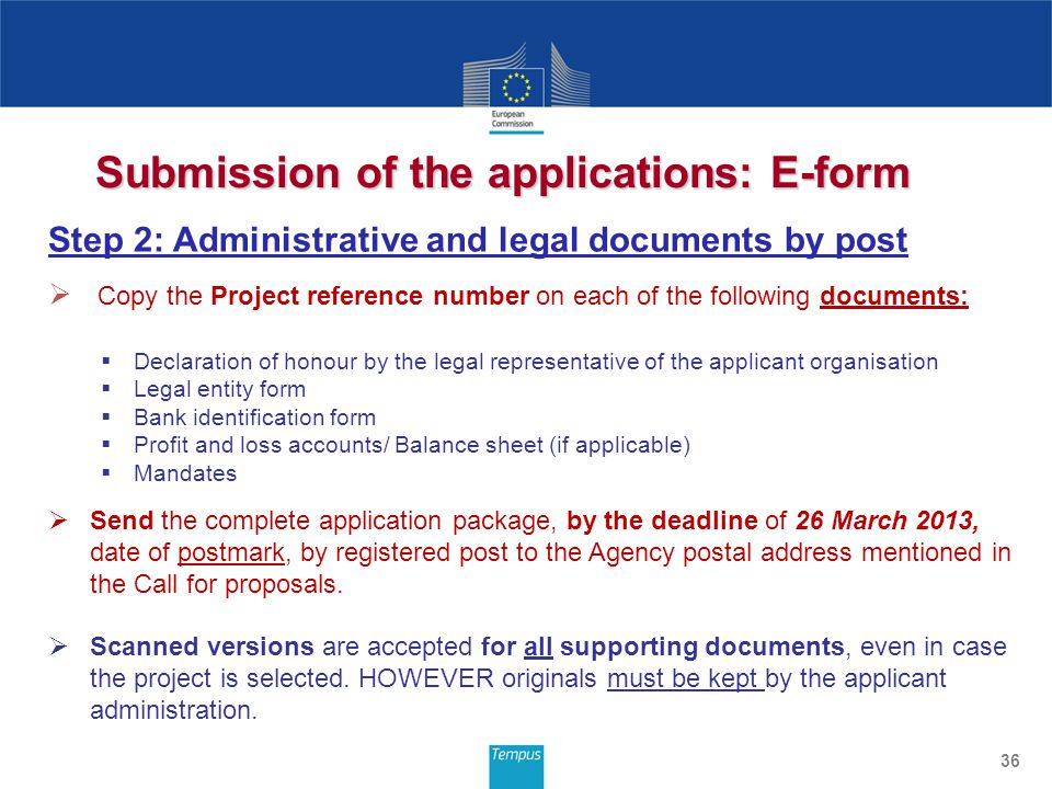 Submission of the applications: E-form 36 Step 2: Administrative and legal documents by post  Copy the Project reference number on each of the following documents:  Declaration of honour by the legal representative of the applicant organisation  Legal entity form  Bank identification form  Profit and loss accounts/ Balance sheet (if applicable)  Mandates  Send the complete application package, by the deadline of 26 March 2013, date of postmark, by registered post to the Agency postal address mentioned in the Call for proposals.