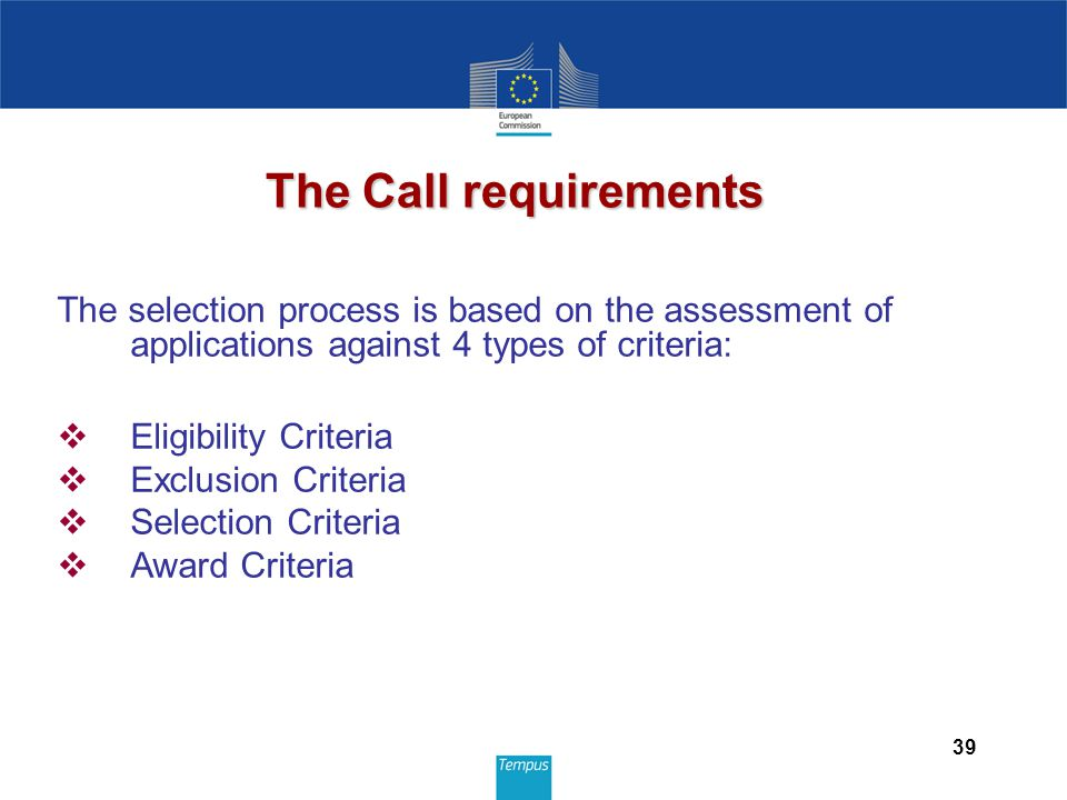 39 The selection process is based on the assessment of applications against 4 types of criteria:  Eligibility Criteria  Exclusion Criteria  Selection Criteria  Award Criteria The Call requirements