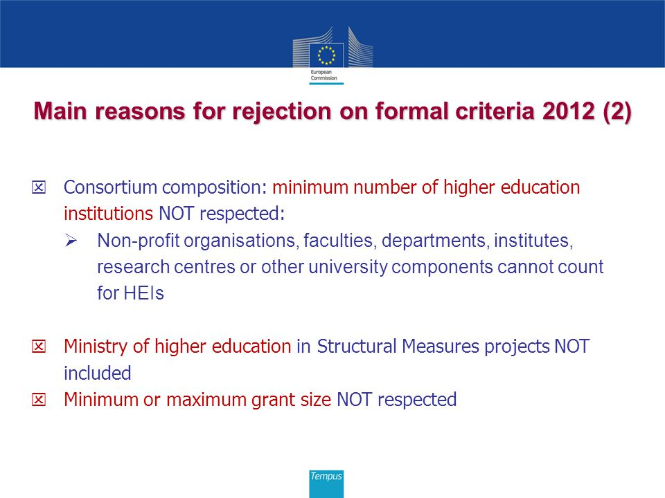 Main reasons for rejection on formal criteria 2012 (2)  Consortium composition: minimum number of higher education institutions NOT respected:  Non-profit organisations, faculties, departments, institutes, research centres or other university components cannot count for HEIs  Ministry of higher education in Structural Measures projects NOT included  Minimum or maximum grant size NOT respected