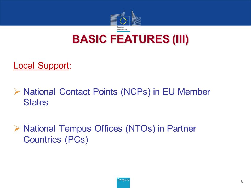 Local Support:  National Contact Points (NCPs) in EU Member States  National Tempus Offices (NTOs) in Partner Countries (PCs) 6 BASIC FEATURES (III)