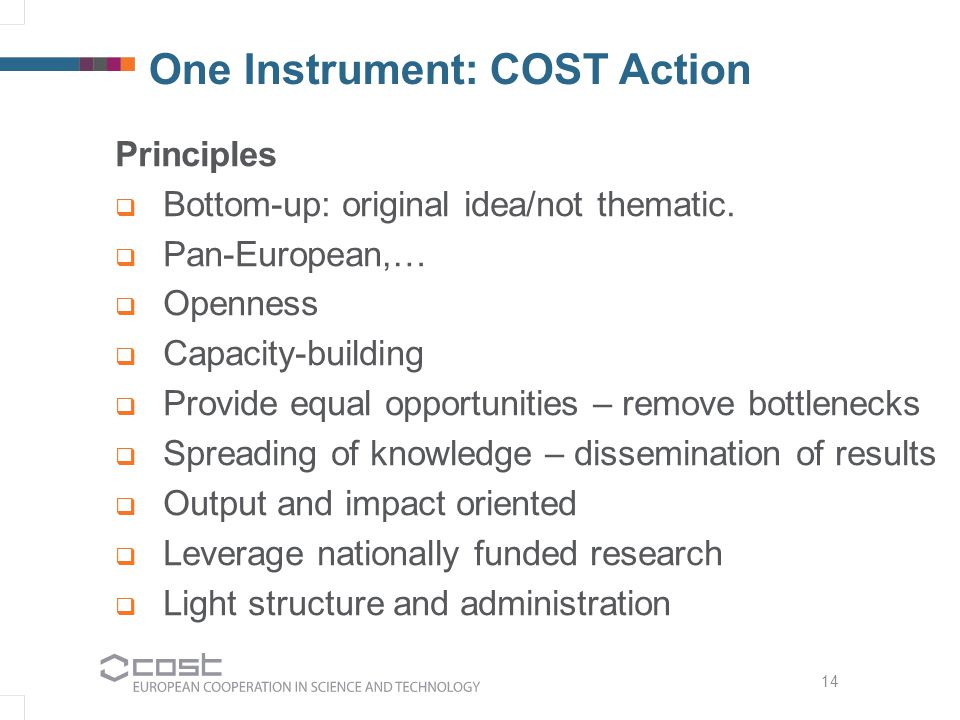 One Instrument: COST Action Principles  Bottom-up: original idea/not thematic.  Pan-European,…  Openness  Capacity-building  Provide equal opport