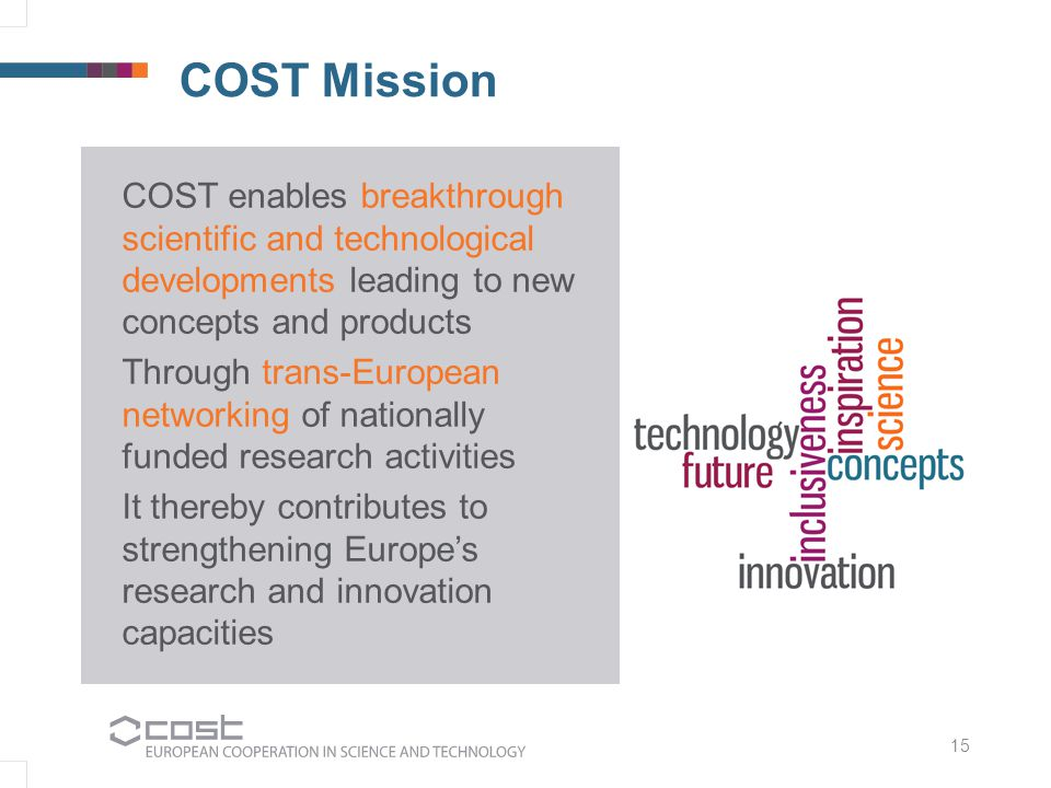 COST Mission 15 COST enables breakthrough scientific and technological developments leading to new concepts and products Through trans-European networ