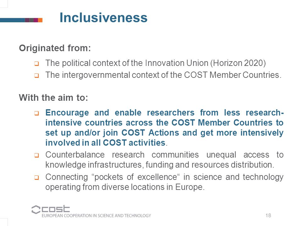 Inclusiveness Originated from:  The political context of the Innovation Union (Horizon 2020)  The intergovernmental context of the COST Member Countries.