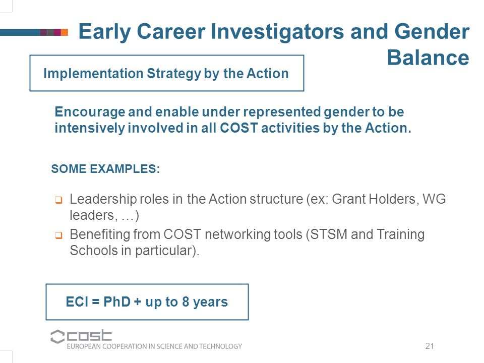 Early Career Investigators and Gender Balance 21 ECI = PhD + up to 8 years Encourage and enable under represented gender to be intensively involved in all COST activities by the Action.