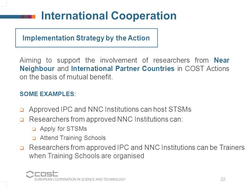 International Cooperation Aiming to support the involvement of researchers from Near Neighbour and International Partner Countries in COST Actions on the basis of mutual benefit.