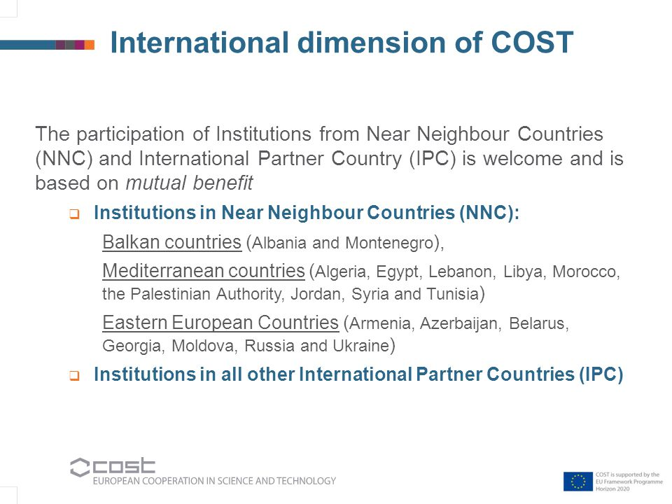 International dimension of COST The participation of Institutions from Near Neighbour Countries (NNC) and International Partner Country (IPC) is welcome and is based on mutual benefit  Institutions in Near Neighbour Countries (NNC): Balkan countries ( Albania and Montenegro ), Mediterranean countries ( Algeria, Egypt, Lebanon, Libya, Morocco, the Palestinian Authority, Jordan, Syria and Tunisia ) Eastern European Countries ( Armenia, Azerbaijan, Belarus, Georgia, Moldova, Russia and Ukraine )  Institutions in all other International Partner Countries (IPC)
