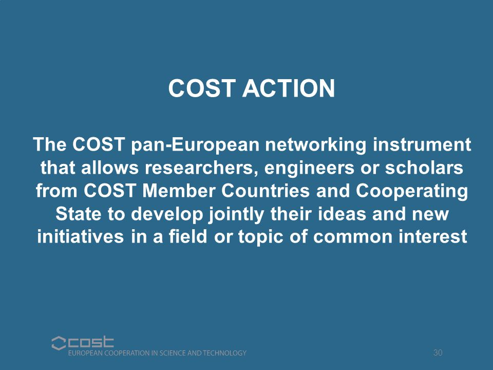 COST ACTION The COST pan-European networking instrument that allows researchers, engineers or scholars from COST Member Countries and Cooperating State to develop jointly their ideas and new initiatives in a field or topic of common interest 30