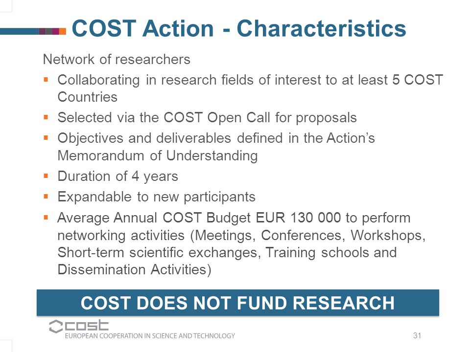 Network of researchers  Collaborating in research fields of interest to at least 5 COST Countries  Selected via the COST Open Call for proposals  Objectives and deliverables defined in the Action's Memorandum of Understanding  Duration of 4 years  Expandable to new participants  Average Annual COST Budget EUR 130 000 to perform networking activities (Meetings, Conferences, Workshops, Short-term scientific exchanges, Training schools and Dissemination Activities) 31 COST Action - Characteristics COST DOES NOT FUND RESEARCH