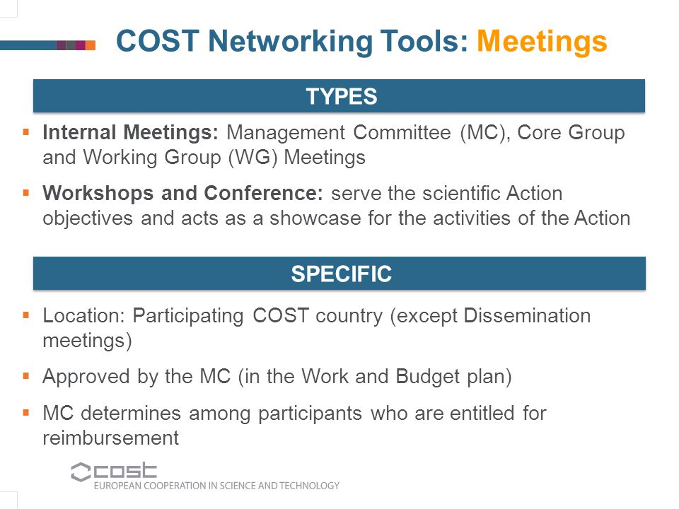 COST Networking Tools: Meetings  Internal Meetings: Management Committee (MC), Core Group and Working Group (WG) Meetings  Workshops and Conference: serve the scientific Action objectives and acts as a showcase for the activities of the Action  Location: Participating COST country (except Dissemination meetings)  Approved by the MC (in the Work and Budget plan)  MC determines among participants who are entitled for reimbursement TYPES SPECIFIC