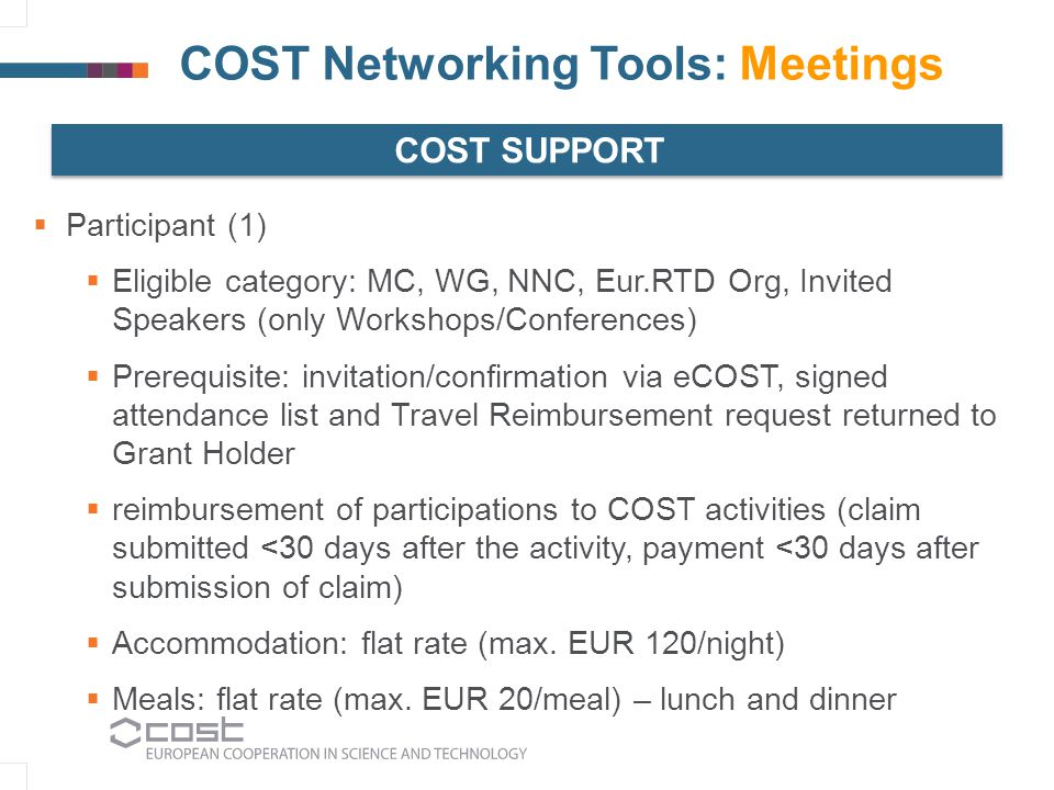 COST Networking Tools: Meetings  Participant (1)  Eligible category: MC, WG, NNC, Eur.RTD Org, Invited Speakers (only Workshops/Conferences)  Prerequisite: invitation/confirmation via eCOST, signed attendance list and Travel Reimbursement request returned to Grant Holder  reimbursement of participations to COST activities (claim submitted <30 days after the activity, payment <30 days after submission of claim)  Accommodation: flat rate (max.