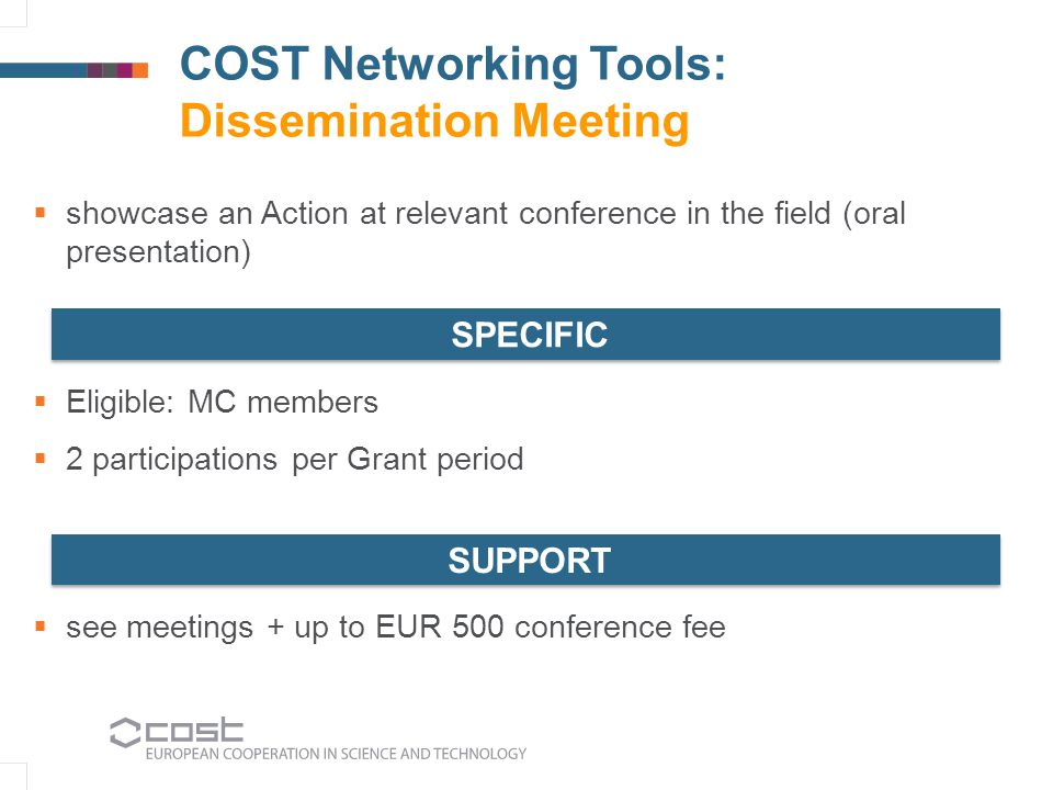 COST Networking Tools: Dissemination Meeting  showcase an Action at relevant conference in the field (oral presentation)  Eligible: MC members  2 p