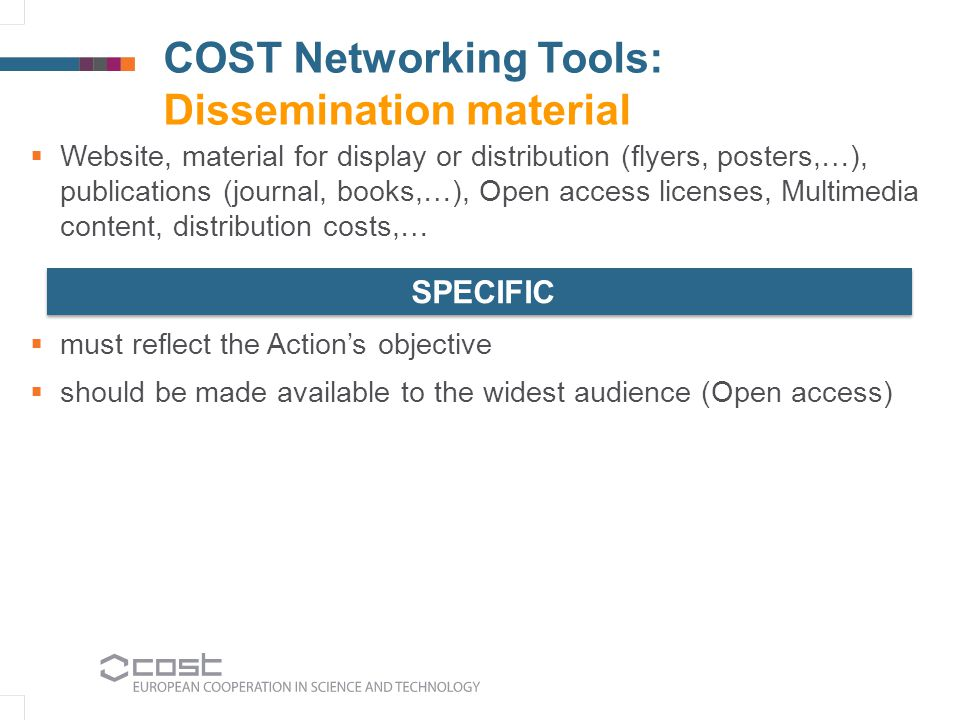 COST Networking Tools: Dissemination material  Website, material for display or distribution (flyers, posters,…), publications (journal, books,…), Open access licenses, Multimedia content, distribution costs,…  must reflect the Action's objective  should be made available to the widest audience (Open access) SPECIFIC