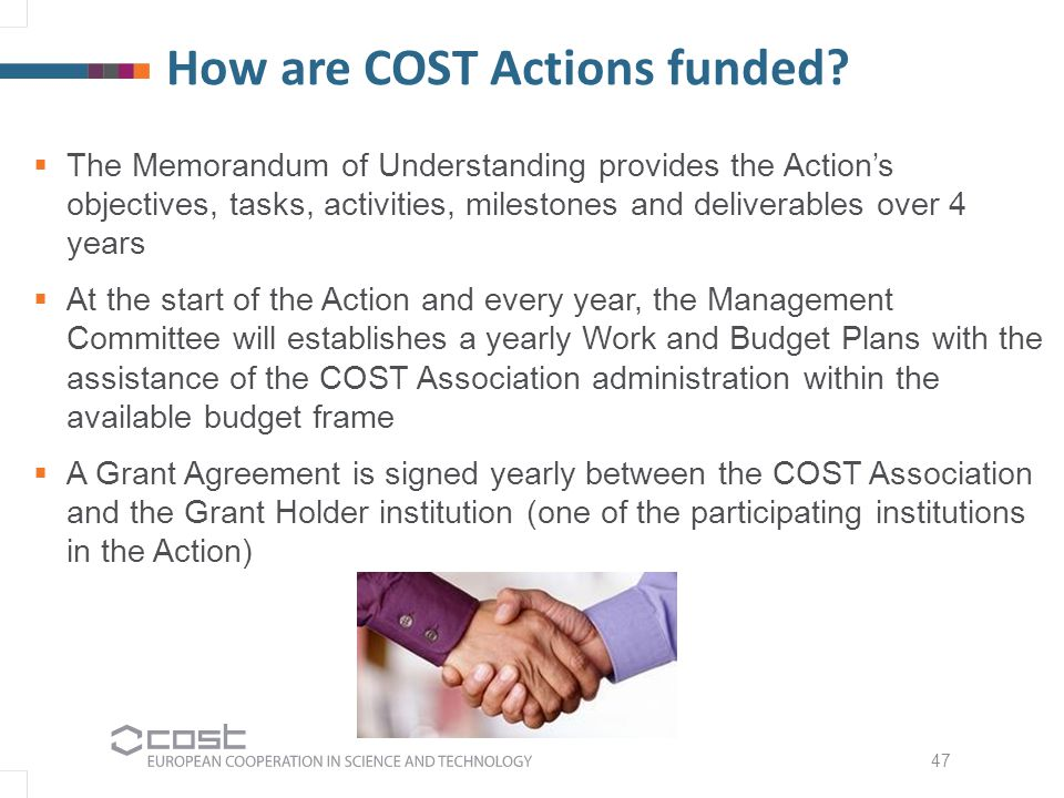 How are COST Actions funded? 47  The Memorandum of Understanding provides the Action's objectives, tasks, activities, milestones and deliverables ove