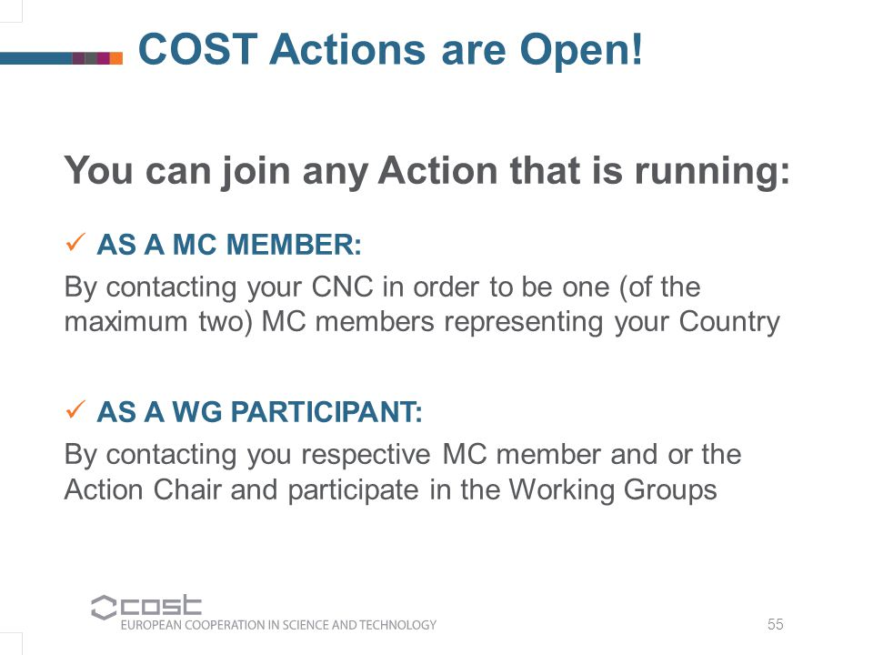 55 COST Actions are Open! You can join any Action that is running: AS A MC MEMBER: By contacting your CNC in order to be one (of the maximum two) MC m