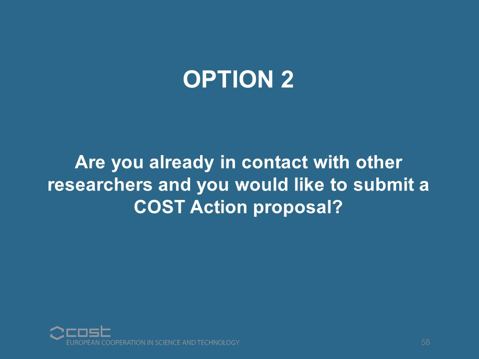 OPTION 2 Are you already in contact with other researchers and you would like to submit a COST Action proposal? 58