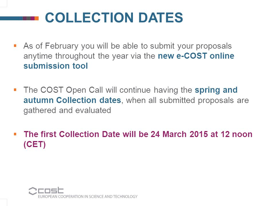 COLLECTION DATES  As of February you will be able to submit your proposals anytime throughout the year via the new e-COST online submission tool  Th