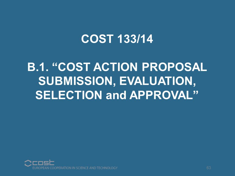 "COST 133/14 B.1. ""COST ACTION PROPOSAL SUBMISSION, EVALUATION, SELECTION and APPROVAL"" 63"