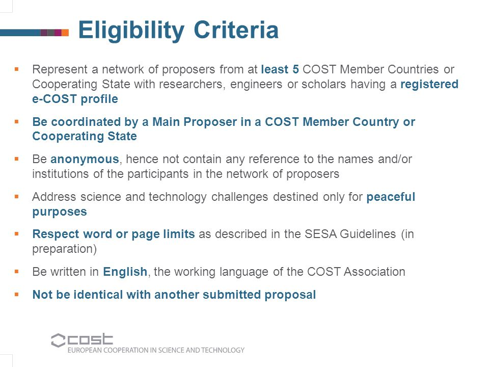 Eligibility Criteria  Represent a network of proposers from at least 5 COST Member Countries or Cooperating State with researchers, engineers or scholars having a registered e-COST profile  Be coordinated by a Main Proposer in a COST Member Country or Cooperating State  Be anonymous, hence not contain any reference to the names and/or institutions of the participants in the network of proposers  Address science and technology challenges destined only for peaceful purposes  Respect word or page limits as described in the SESA Guidelines (in preparation)  Be written in English, the working language of the COST Association  Not be identical with another submitted proposal