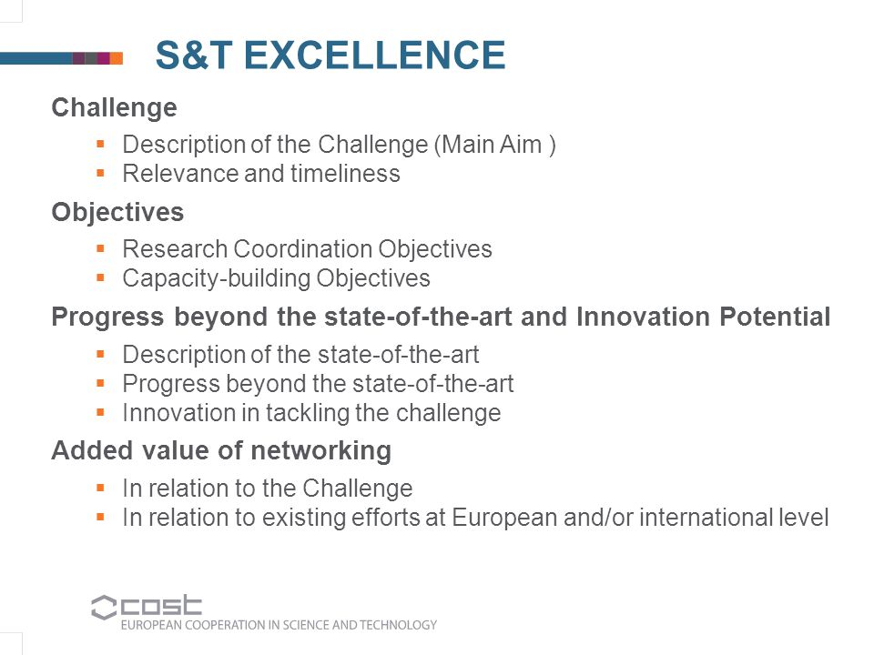 S&T EXCELLENCE Challenge  Description of the Challenge (Main Aim )  Relevance and timeliness Objectives  Research Coordination Objectives  Capacity-building Objectives Progress beyond the state-of-the-art and Innovation Potential  Description of the state-of-the-art  Progress beyond the state-of-the-art  Innovation in tackling the challenge Added value of networking  In relation to the Challenge  In relation to existing efforts at European and/or international level