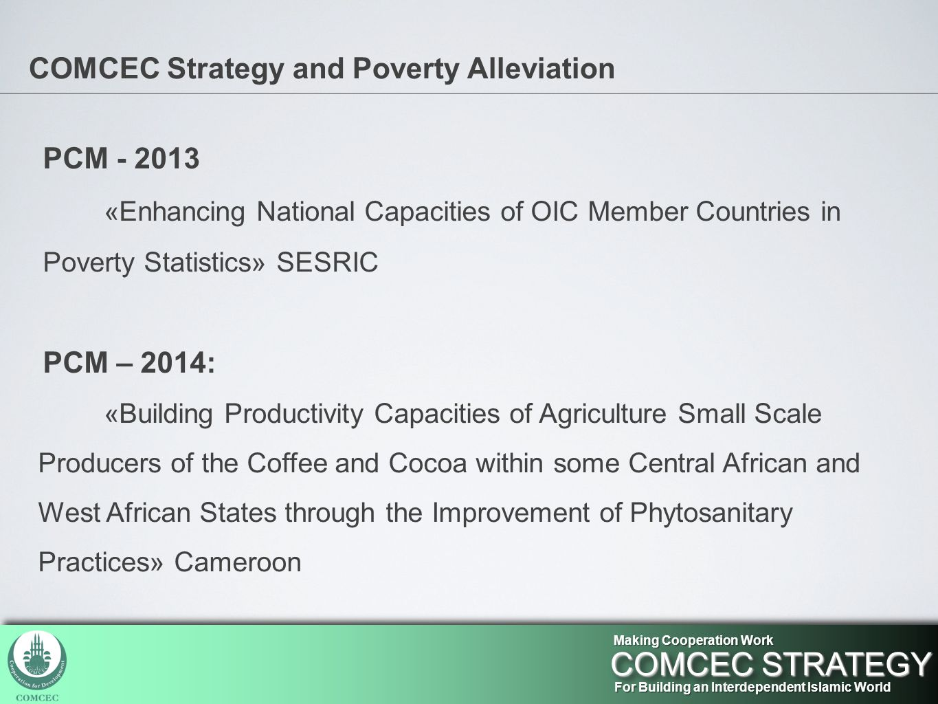 COMCEC Strategy and Poverty Alleviation PCM - 2013 «Enhancing National Capacities of OIC Member Countries in Poverty Statistics» SESRIC PCM – 2014: «Building Productivity Capacities of Agriculture Small Scale Producers of the Coffee and Cocoa within some Central African and West African States through the Improvement of Phytosanitary Practices» Cameroon For Building an Interdependent Islamic World COMCEC STRATEGY Making Cooperation Work