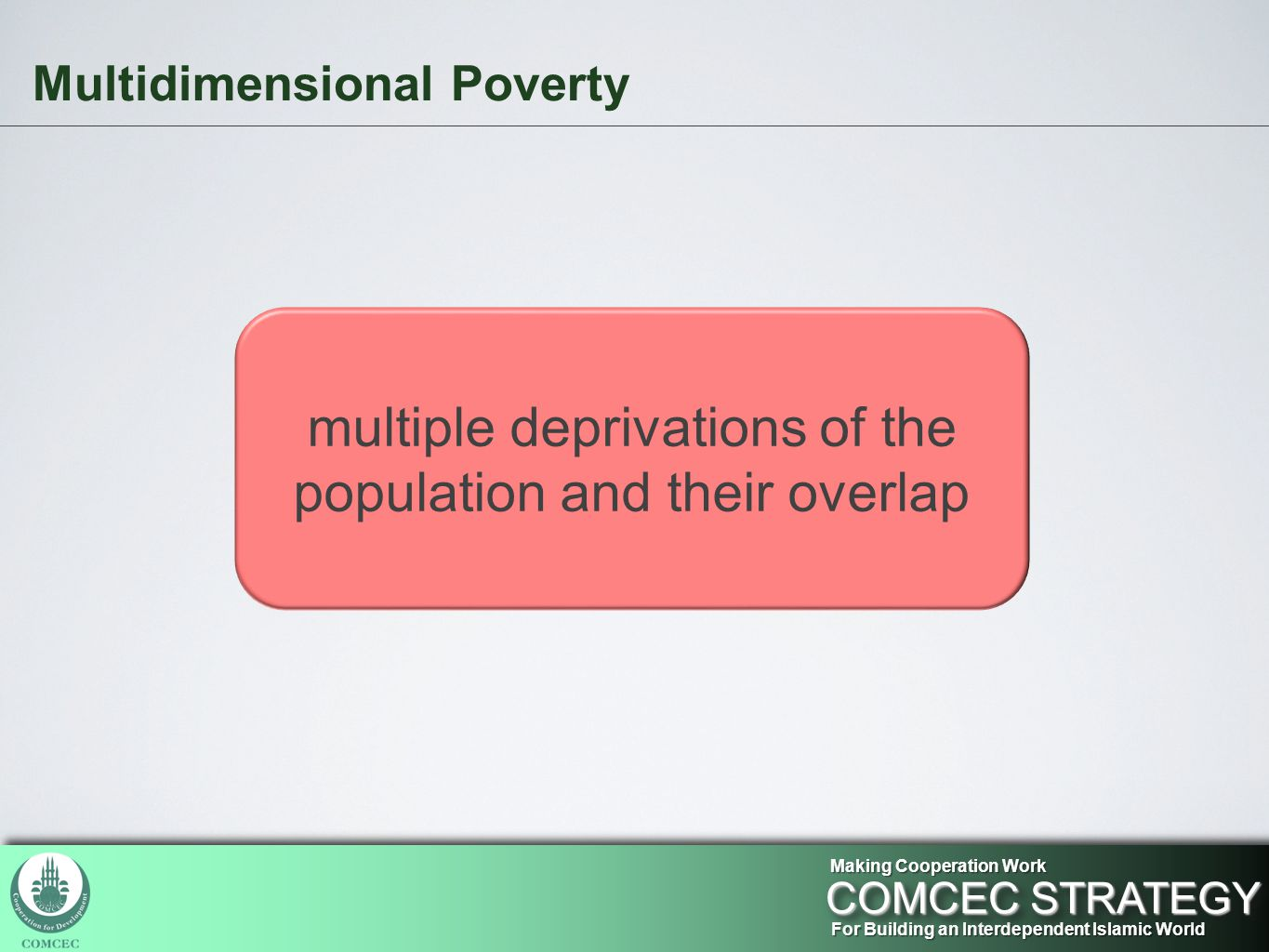 Multidimensional Poverty For Building an Interdependent Islamic World COMCEC STRATEGY Making Cooperation Work multiple deprivations of the population and their overlap