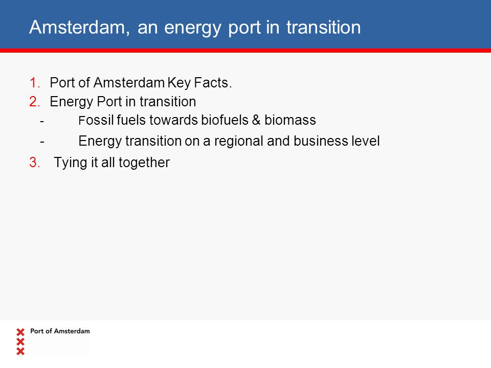 Amsterdam, an energy port in transition 1.Port of Amsterdam Key Facts. 2.Energy Port in transition -F ossil fuels towards biofuels & biomass -Energy t