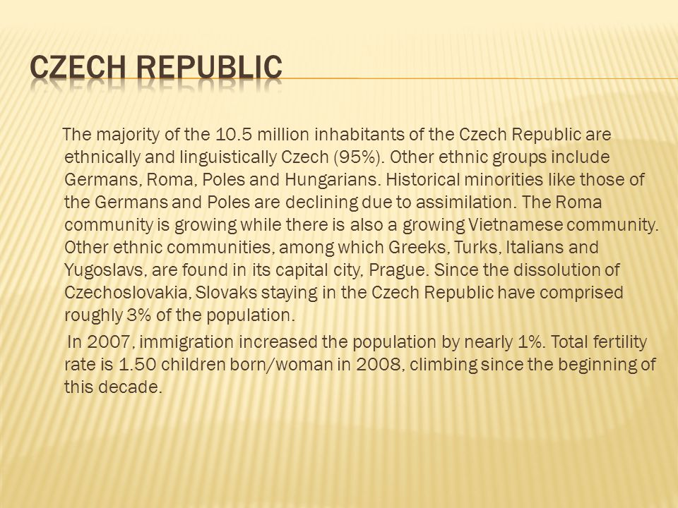 The majority of the 10.5 million inhabitants of the Czech Republic are ethnically and linguistically Czech (95%).