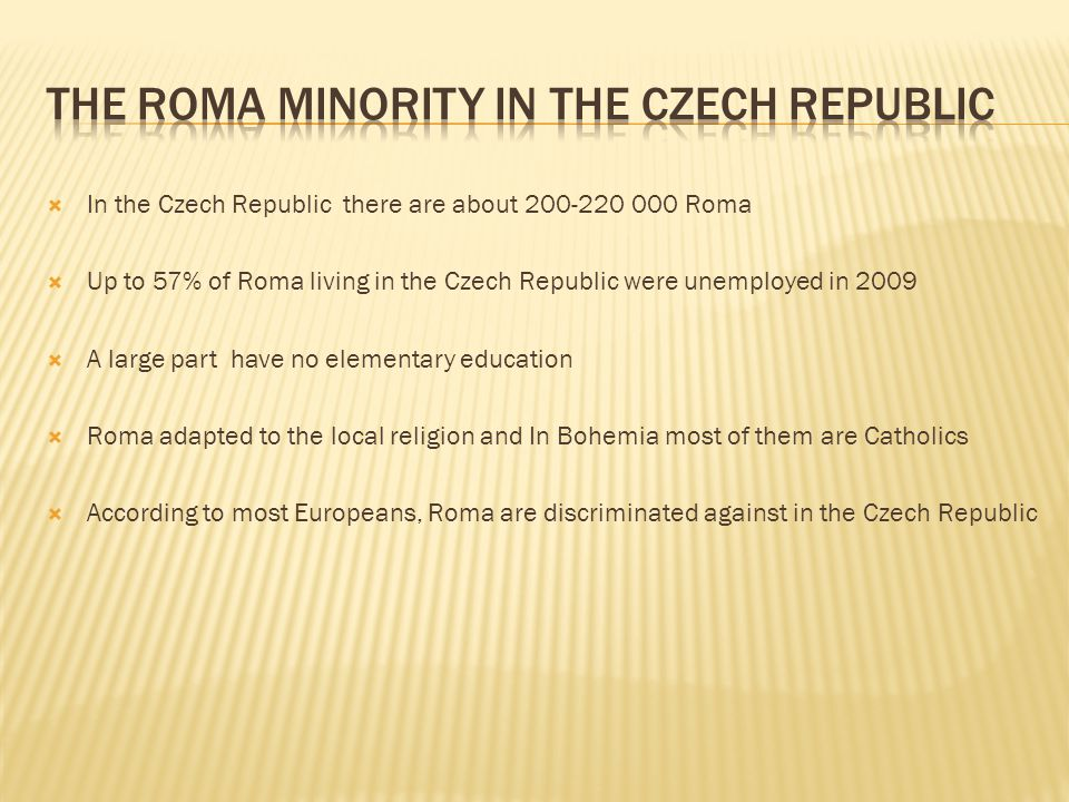  In the Czech Republic there are about 200-220 000 Roma  Up to 57% of Roma living in the Czech Republic were unemployed in 2009  A large part have no elementary education  Roma adapted to the local religion and In Bohemia most of them are Catholics  According to most Europeans, Roma are discriminated against in the Czech Republic