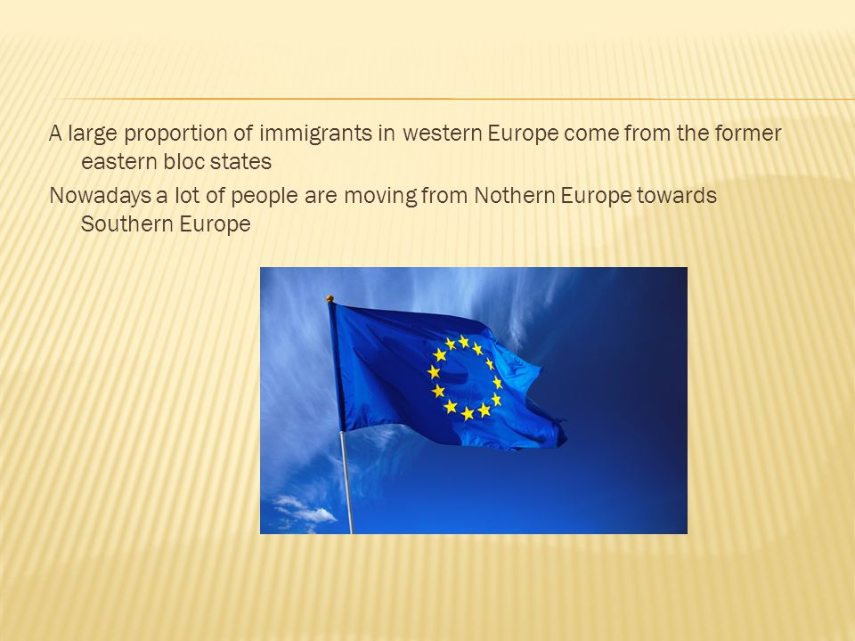 A large proportion of immigrants in western Europe come from the former eastern bloc states Nowadays a lot of people are moving from Nothern Europe towards Southern Europe