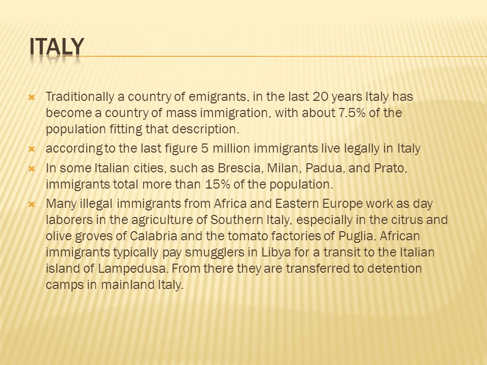  Traditionally a country of emigrants, in the last 20 years Italy has become a country of mass immigration, with about 7.5% of the population fitting that description.