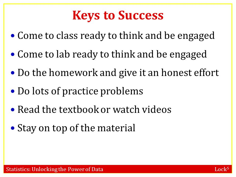 Statistics: Unlocking the Power of Data Lock 5 Keys to Success Come to class ready to think and be engaged Come to lab ready to think and be engaged Do the homework and give it an honest effort Do lots of practice problems Read the textbook or watch videos Stay on top of the material