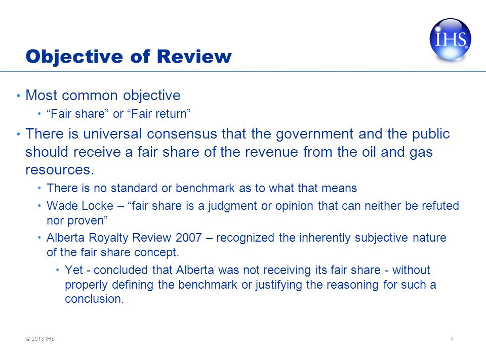 © 2013 IHS Objective of Review Most common objective Fair share or Fair return There is universal consensus that the government and the public should receive a fair share of the revenue from the oil and gas resources.