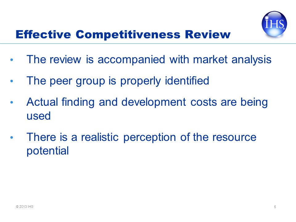 © 2013 IHS Effective Competitiveness Review The review is accompanied with market analysis The peer group is properly identified Actual finding and development costs are being used There is a realistic perception of the resource potential 5