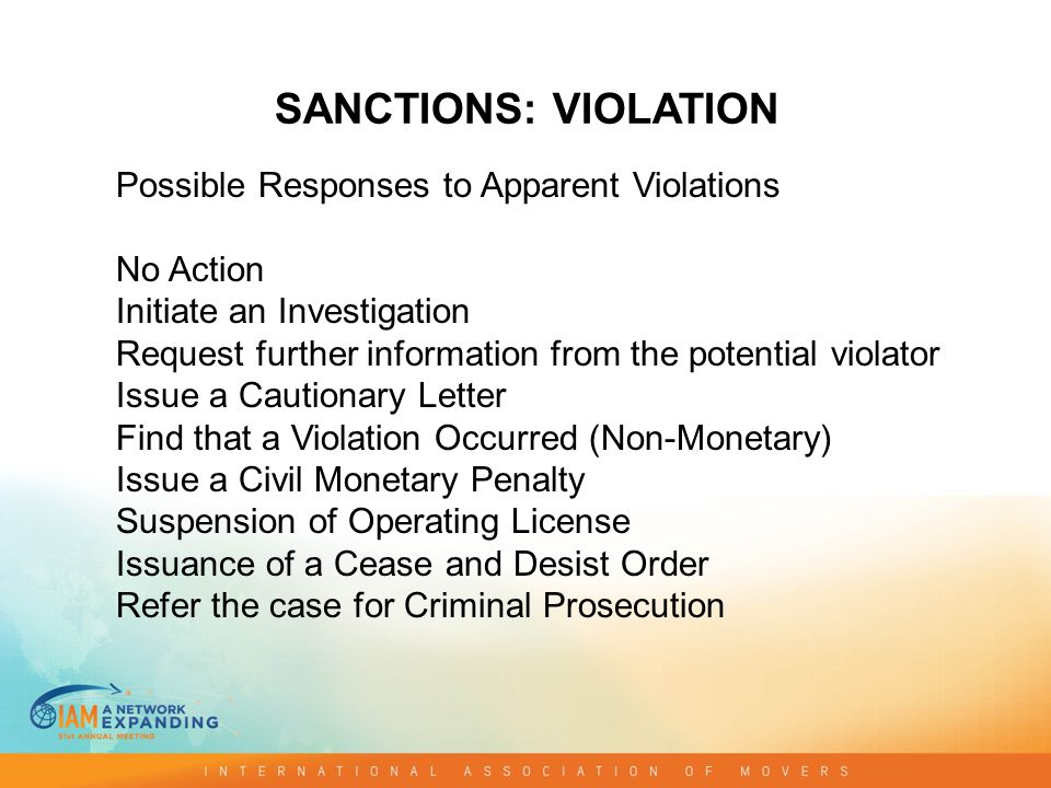 SANCTIONS: VIOLATION Possible Responses to Apparent Violations No Action Initiate an Investigation Request further information from the potential violator Issue a Cautionary Letter Find that a Violation Occurred (Non-Monetary) Issue a Civil Monetary Penalty Suspension of Operating License Issuance of a Cease and Desist Order Refer the case for Criminal Prosecution