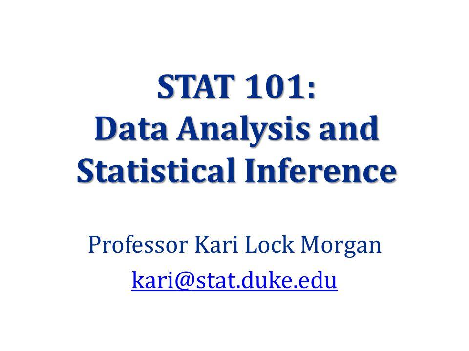 STAT 101: Data Analysis and Statistical Inference Professor Kari Lock Morgan kari@stat.duke.edu