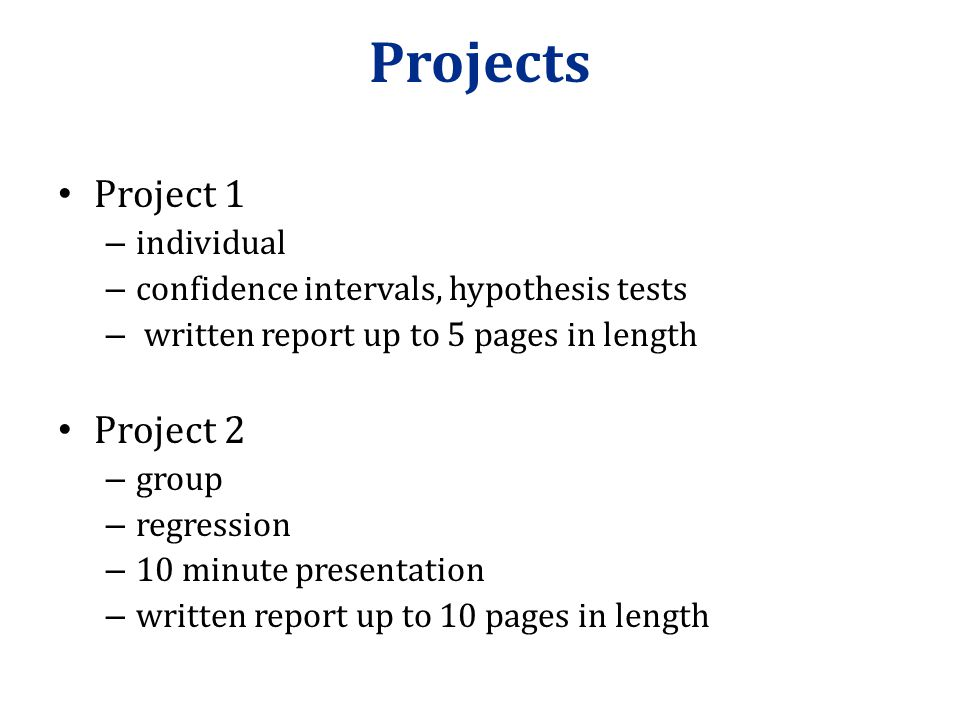 Projects Project 1 – individual – confidence intervals, hypothesis tests – written report up to 5 pages in length Project 2 – group – regression – 10 minute presentation – written report up to 10 pages in length