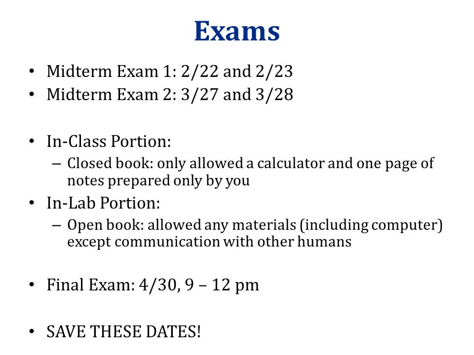 Exams Midterm Exam 1: 2/22 and 2/23 Midterm Exam 2: 3/27 and 3/28 In-Class Portion: – Closed book: only allowed a calculator and one page of notes prepared only by you In-Lab Portion: – Open book: allowed any materials (including computer) except communication with other humans Final Exam: 4/30, 9 – 12 pm SAVE THESE DATES!