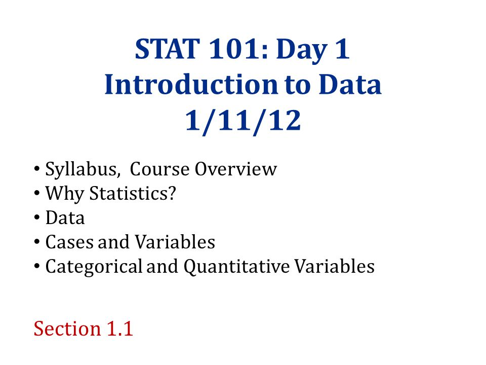 STAT 101: Day 1 Introduction to Data 1/11/12 Syllabus, Course Overview Why Statistics.