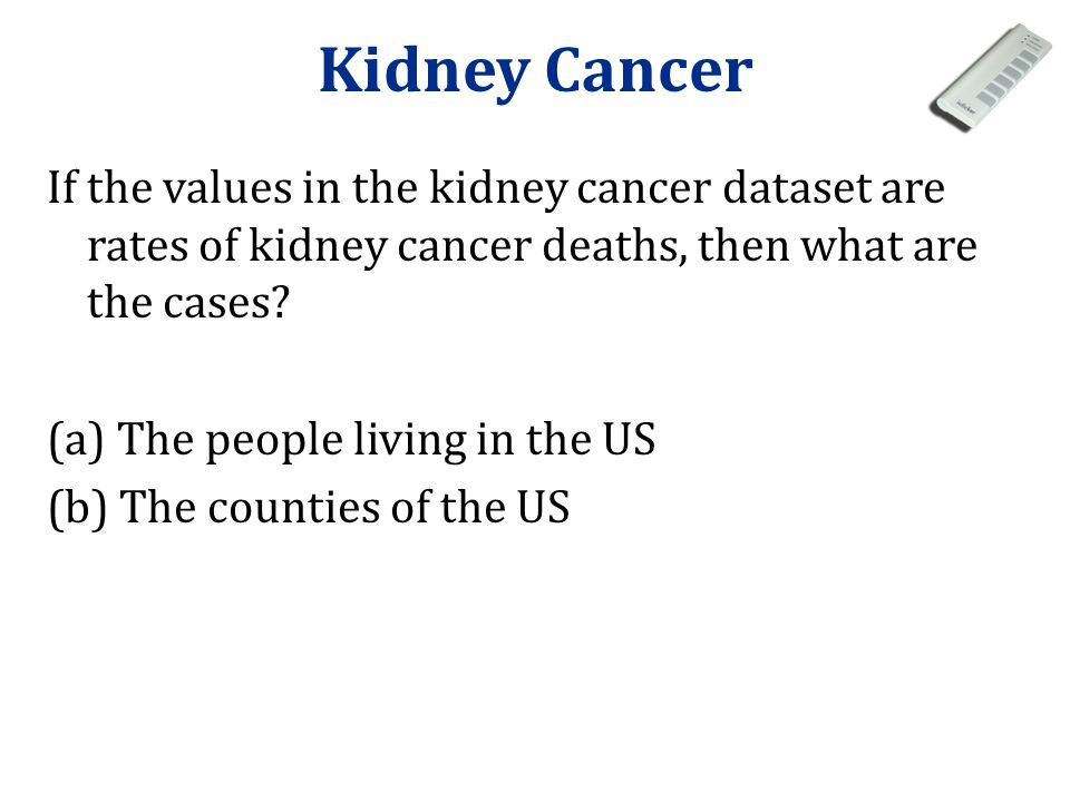 Kidney Cancer If the values in the kidney cancer dataset are rates of kidney cancer deaths, then what are the cases.