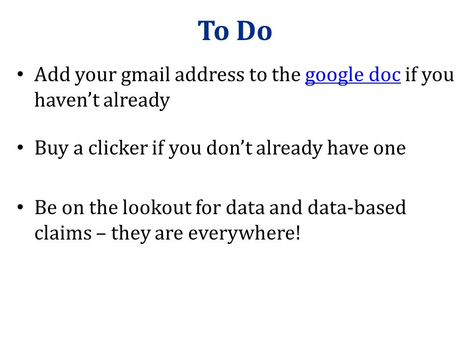 To Do Add your gmail address to the google doc if you haven't alreadygoogle doc Buy a clicker if you don't already have one Be on the lookout for data and data-based claims – they are everywhere!