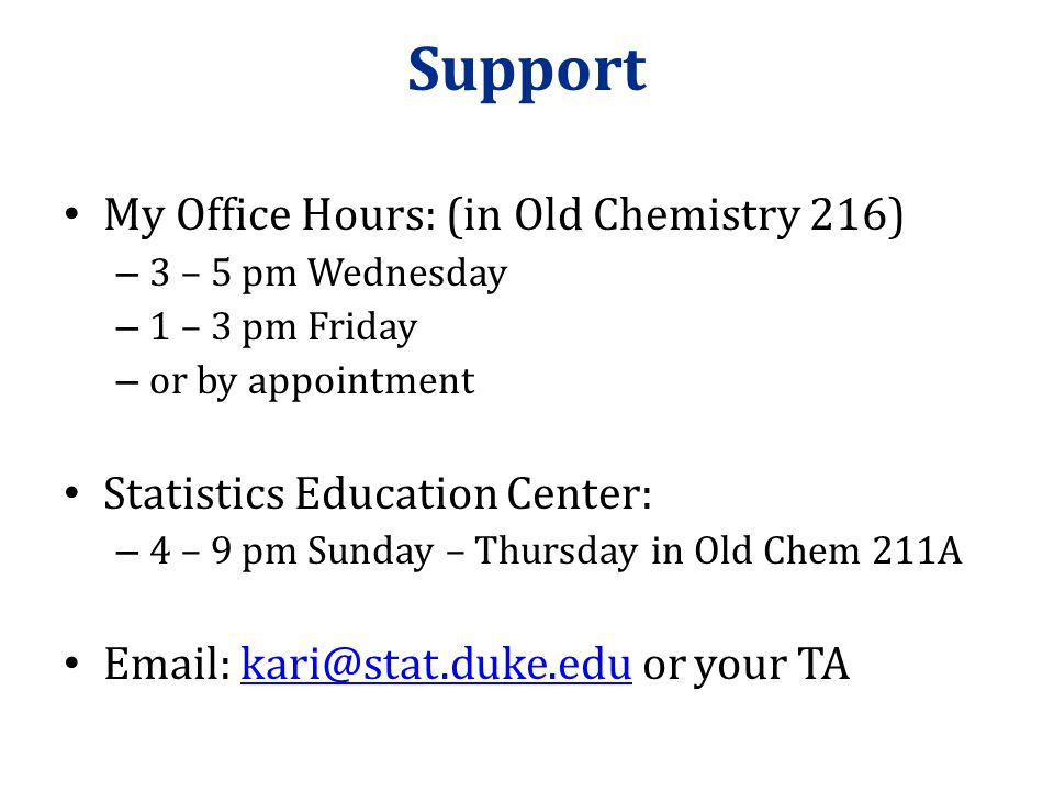 Support My Office Hours: (in Old Chemistry 216) – 3 – 5 pm Wednesday – 1 – 3 pm Friday – or by appointment Statistics Education Center: – 4 – 9 pm Sunday – Thursday in Old Chem 211A Email: kari@stat.duke.edu or your TAkari@stat.duke.edu