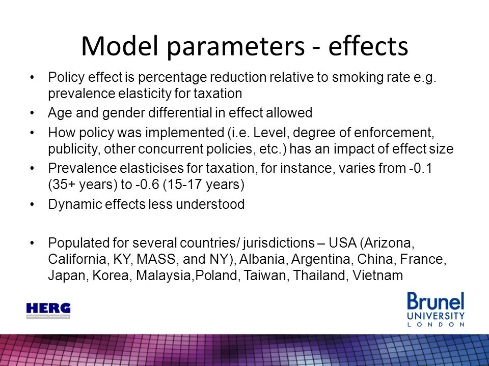 Model parameters - effects Policy effect is percentage reduction relative to smoking rate e.g. prevalence elasticity for taxation Age and gender diffe