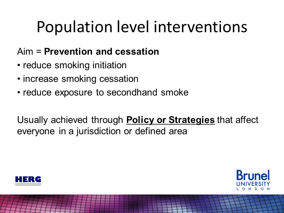 Population level interventions Aim = Prevention and cessation reduce smoking initiation increase smoking cessation reduce exposure to secondhand smoke